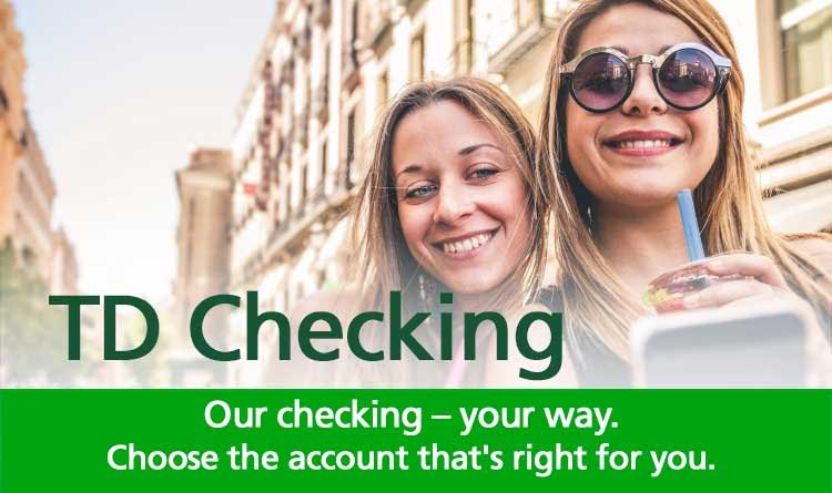 TD Checking. Our checking – your way. Choose the account that's right for you.